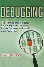 Debugging : The 9 Indispensable Rules for Finding Even the Most Elusive Software and Hardware Problems - David J Agans