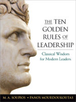 The Ten Golden Rules of Leadership : Classical Wisdom for Modern Leaders - M.A. Soupios