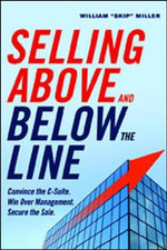 Selling Above and Below the Line : Convince the C-Suite. Win Over Management. Secure the Sale. - William