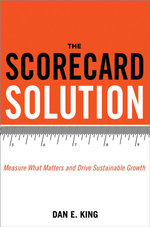 The Scorecard Solution : Measure What Matters and Drive Sustainable Growth - Dan E. King