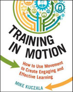 Training in Motion : How to Use Movement to Create Engaging and Effective Learning - Mike Kuczala