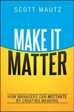 Make it Matter : How Managers Can Motivate by Creating Meaning - Scott Mautz