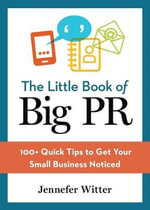 The Little Book of Big PR : 100+ Quick Tips to Get Your Business Noticed - Jennefer Witter