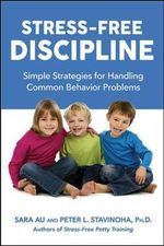 Stress-Free Discipline : Simple Strategies for Handling Common Behavior Problems - Sarah Au