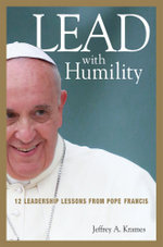Lead With Humility : 12 Leadership Lessons from Pope Francis - Jeffrey A. Krames