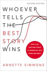 Whoever Tells the Best Story Wins : How to Use Your Own Stories to Communicate with Power and Impact : 2nd Edition - Annette Simmons
