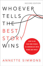 Whoever Tells the Best Story Wins : How to Use Your Own Stories to Communicate with Power and Impact - Annette Simmons