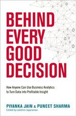 Behind Every Good Decision : How Anyone Can Use Business Analaytics to Turn Data into Profitable Insight - Piyanka Jain