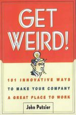 Get Weird! : 101 Innovative Ways to Make Your Company a Great Place to Work - John Putzier