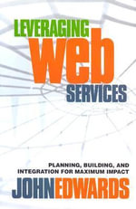 Leveraging Web Services : Planning, Building and Integration for Maximum Impact - John Edwards