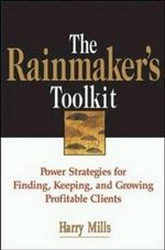 The Rainmaker's Toolkit : Power Strategies for Finding, Keeping and Growing Profitable Clients - Harry A. Mills