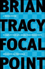 Focal Point : A Proven System to Simplify Your Life, Double Your Productivity, and Achieve All Your Goals - Brian Tracy