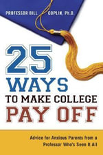 25 Ways to Make College Pay Off : Advice for Anxious Parents from a Professor Who's Seen It All - Bill Coplin