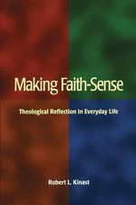 Making Faith-sense : Theological Reflection in Everyday Life - Robert L. Kinast