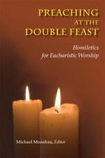 Preaching at the Double Feast : Homiletics for Eucharistic Worship