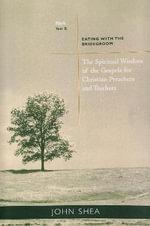 Spiritual Wisdom of Gospels for Christian Preachers and Teachers: Year B : Eating with the Bridegroom - John Shea