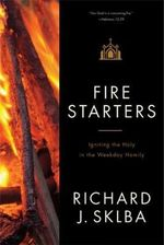 Fire Starters : Igniting the Holy in the Weekday Homily - Bishop Richard J. Sklba