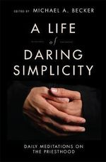 Life of Daring Simplicity : Daily Meditations on the Priesthood - Michael A. Becker