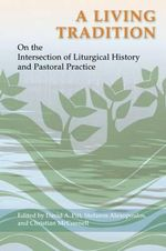 A Living Tradition : On the Intersection of Liturgical History and Pastoral Practice - David A. Pitt