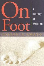 On Foot : A History of Walking - Joseph A Amato