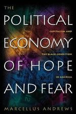 The Political Economy of Hope and Fear : Capitalism and the Black Condition in America - Marcellus Andrews