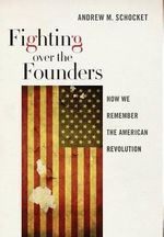 Fighting Over the Founders : How We Remember the American Revolution - Andrew M. Schocket