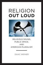 Religion Out Loud : Religious Sound, Public Space, and American Pluralism - Isaac Weiner