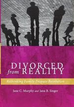 Divorced from Reality : Rethinking Family Dispute Resolution - Jane C Murphy