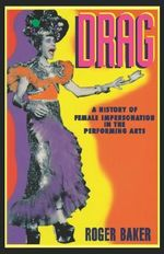 Drag : A History of Female Impersonation in the Performing Arts - Roger Baker