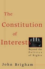 The Constitution of Interests : Beyond the Politics of Rights - John Brigham