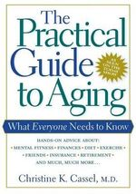 The Practical Guide to Aging : What Everyone Needs to Know - Christine K. Cassell