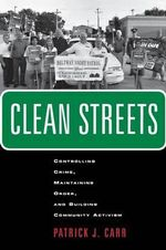 Clean Streets : Controlling Crime, Maintaining Order, and Building Community Activism - Patrick J. Carr