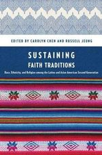 Sustaining Faith Traditions : Race, Ethnicity, and Religion Among the Latino and Asian American Second Generation - Carolyn Chen