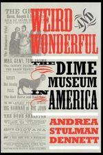Weird and Wonderful : Dime Museum in America - Andrea Dennett