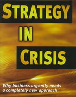 Business Strategy in Crisis : Why Business Needs a Completely New Approach - Michael de Kare-Silver