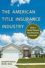 The American Title Insurance Industry : How a Cartel Fleeces the American Consumer - Joseph W. Eaton