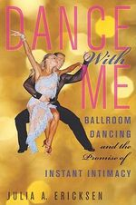 Dance With Me : Ballroom Dancing and the Promise of Instant Intimacy - Julia Ericksen