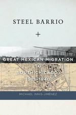 Steel Barrio : The Great Mexican Migration to South Chicago, 1915-1940 - Michael Innis-Jimenez