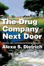 The Drug Company Next Door : Pollution, Jobs, and Community Health in Puerto Rico - Alexa S. Dietrich