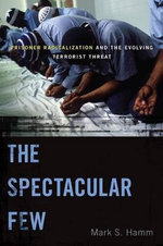 The Spectacular Few : Prisoner Radicalization and the Evolving Terrorist Threat - Mark S. Hamm