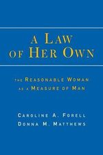 A Law of Her Own : The Reasonable Woman as a Measure of Man - Caroline A. Forell