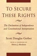 To Secure These Rights : the Declaration of Independence and Constitutional Interpretation - Scott Douglas Gerber