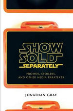 Show Sold Separately : Promos, Spoilers, and Other Media Paratexts - Jonathan (Jonathan Alan) Gray