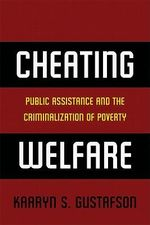 Cheating Welfare : Public Assistance and the Criminalization of Poverty - Kaaryn Gustafson