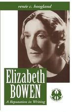 Elizabeth Bowen : A Reputation in Writing - Renee C. Hoogland