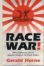 Race War! : White Supremacy and the Japanese Attack on the British Empire - Gerald Horne