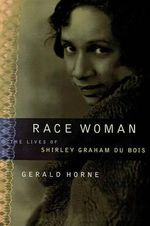 Race Woman : The Lives of Shirley Graham Du Bois - Gerald Horne