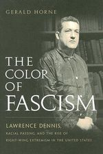 The Color of Fascism : Lawrence Dennis, Racial Passing, and the Rise of Right-wing Extremism in the United States - Gerald Horne