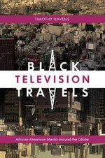 Black Television Travels : African American Media Around the Globe - Timothy Havens