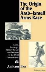 Origin of Arab-Israeli Arms CB : Arms, Embargo, Military Power and Decision in the 1948 Palestine War - Ilan